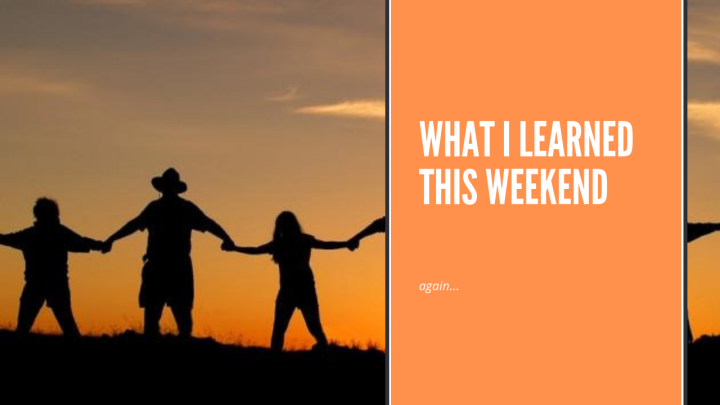 What I Learned This Weekend(again…)