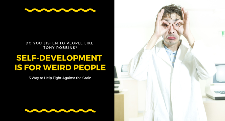 Self-Development is for Weird People: 3 Ways to Help Fight Against the Grain