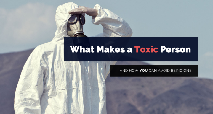 What Makes a Toxic Person and How You Can Avoid BeingOne