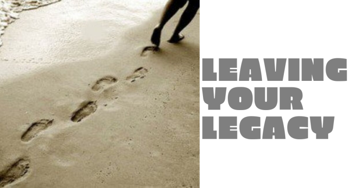 Leave a Legacy – Two Simple Actions Anyone Could Do To Leave Their Mark in this World.